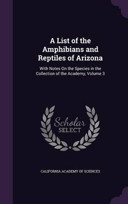 A List of the Amphibians and Reptiles of Arizona With Notes on the Species in the Collection of the Academy, Volume 3 by California Academy of Sciences