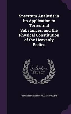 Spectrum Analysis in Its Application to Terrestrial Substances, and the Physical Constitution of the Heavenly Bodies by Heinrich Schellen, William, Sir Huggins