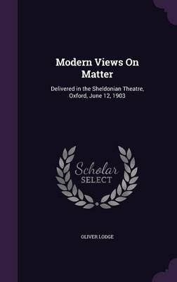 Modern Views on Matter Delivered in the Sheldonian Theatre, Oxford, June 12, 1903 by Sir Oliver, Sir Lodge