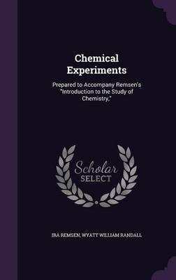 Chemical Experiments Prepared to Accompany Remsen's Introduction to the Study of Chemistry, by Ira Remsen, Wyatt William Randall