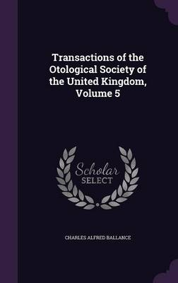 Transactions of the Otological Society of the United Kingdom, Volume 5 by Charles Alfred Ballance