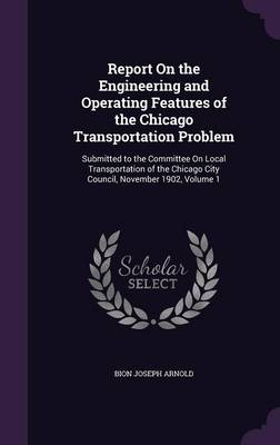 Report on the Engineering and Operating Features of the Chicago Transportation Problem Submitted to the Committee on Local Transportation of the Chicago City Council, November 1902, Volume 1 by Bion Joseph Arnold