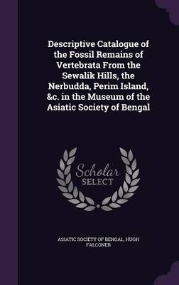 Descriptive Catalogue of the Fossil Remains of Vertebrata from the Sewalik Hills, the Nerbudda, Perim Island, &C. in the Museum of the Asiatic Society of Bengal by Hugh Falconer, Asiatic Society of Bengal