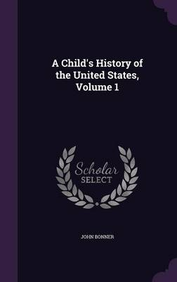 A Child's History of the United States, Volume 1 by John Bonner