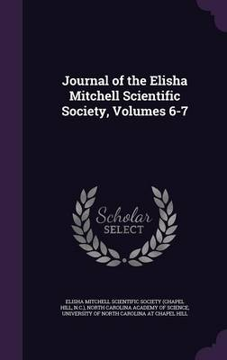 Journal of the Elisha Mitchell Scientific Society, Volumes 6-7 by Elisha Mitchell Scientific Society (Chap, North Carolina Academy of Science, University of North Carolina at Chapel H