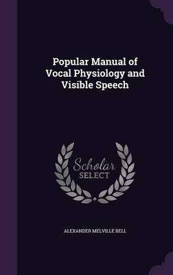 Popular Manual of Vocal Physiology and Visible Speech by Alexander Melville Bell