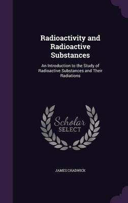 Radioactivity and Radioactive Substances An Introduction to the Study of Radioactive Substances and Their Radiations by James Chadwick