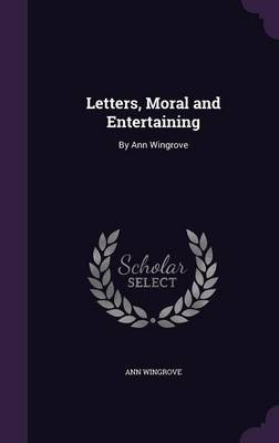 Letters, Moral and Entertaining By Ann Wingrove by Ann Wingrove