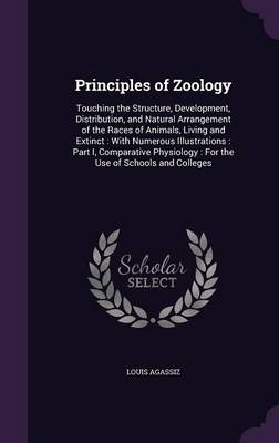 Principles of Zoology Touching the Structure, Development, Distribution, and Natural Arrangement of the Races of Animals, Living and Extinct: With Numerous Illustrations: Part I, Comparative Physiolog by Louis Agassiz