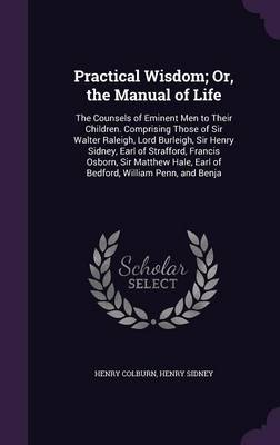 Practical Wisdom; Or, the Manual of Life The Counsels of Eminent Men to Their Children. Comprising Those of Sir Walter Raleigh, Lord Burleigh, Sir Henry Sidney, Earl of Strafford, Francis Osborn, Sir  by Henry Colburn, Henry, Sir Sidney
