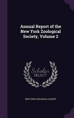 Annual Report of the New York Zoological Society, Volume 2 by New York Zoological Society