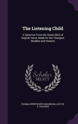 The Listening Child A Selection from the Stores [Sic] of English Verse, Made for the Youngest Readers and Hearers by Thomas Wentworth Higginson, Lucy W S Thacher