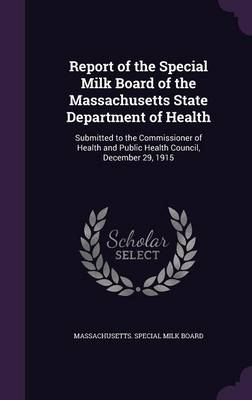 Report of the Special Milk Board of the Massachusetts State Department of Health Submitted to the Commissioner of Health and Public Health Council, December 29, 1915 by Massachusetts Special Milk Board