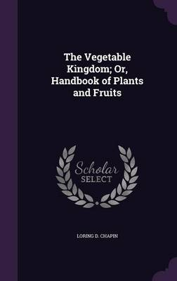 The Vegetable Kingdom; Or, Handbook of Plants and Fruits by Loring D Chapin