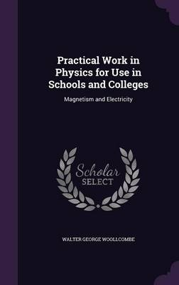 Practical Work in Physics for Use in Schools and Colleges Magnetism and Electricity by Walter George Woollcombe