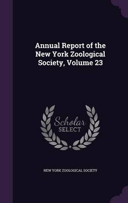 Annual Report of the New York Zoological Society, Volume 23 by New York Zoological Society