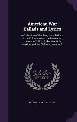 American War Ballads and Lyrics A Collection of the Songs and Ballads of the Colonial Wars, the Revolution, the War of 1812-15, the War with Mexico, and the Civil War, Volume 2 by George Cary Eggleston