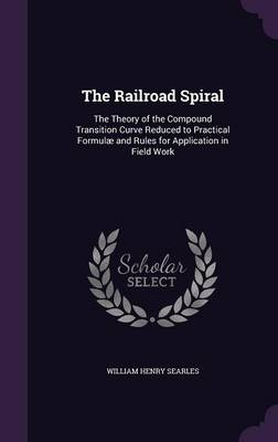 The Railroad Spiral The Theory of the Compound Transition Curve Reduced to Practical Formulae and Rules for Application in Field Work by William Henry Searles
