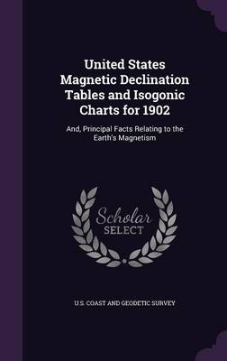 United States Magnetic Declination Tables and Isogonic Charts for 1902 And, Principal Facts Relating to the Earth's Magnetism by U S Coast and Geodetic Survey