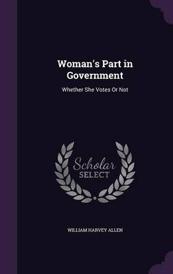 Woman's Part in Government Whether She Votes or Not by William Harvey Allen