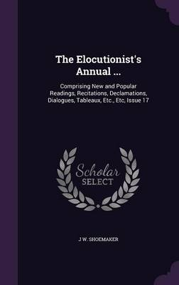 The Elocutionist's Annual ... Comprising New and Popular Readings, Recitations, Declamations, Dialogues, Tableaux, Etc., Etc, Issue 17 by J W Shoemaker
