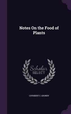 Notes on the Food of Plants by Cuthbert C Grundy