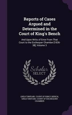 Reports of Cases Argued and Determined in the Court of King's Bench And Upon Writs of Error from That Court to the Exchequer Chamber [1836-38], Volume 3 by Great Britain Court of King's Bench, Great Britain Court of Exchequer Chambe
