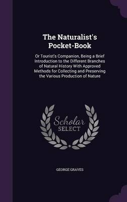 The Naturalist's Pocket-Book Or Tourist's Companion, Being a Brief Introduction to the Different Branches of Natural History with Approved Methods for Collecting and Preserving the Various Production  by George Graves