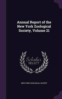 Annual Report of the New York Zoological Society, Volume 21 by New York Zoological Society
