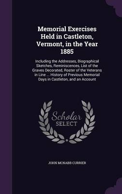 Memorial Exercises Held in Castleton, Vermont, in the Year 1885 Including the Addresses, Biographical Sketches, Reminiscences, List of the Graves Decorated, Roster of the Veterans in Line ... History  by John McNabb Currier
