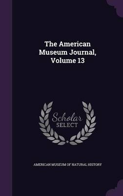 The American Museum Journal, Volume 13 by American Museum of Natural History