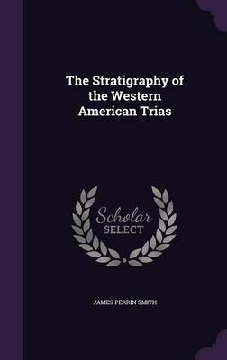 The Stratigraphy of the Western American Trias by James Perrin Smith