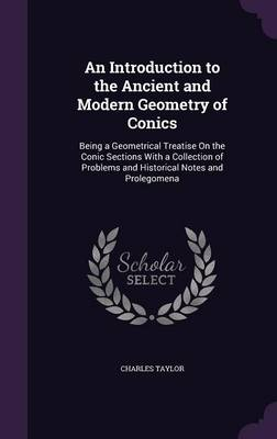 An Introduction to the Ancient and Modern Geometry of Conics Being a Geometrical Treatise on the Conic Sections with a Collection of Problems and Historical Notes and Prolegomena by Charles (McGill University, Montreal) Taylor