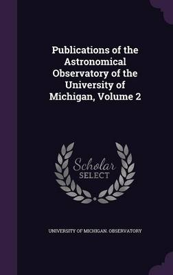 Publications of the Astronomical Observatory of the University of Michigan, Volume 2 by University of Michigan Observatory