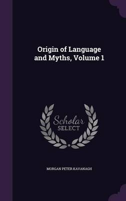 Origin of Language and Myths, Volume 1 by Morgan Peter Kavanagh