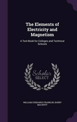 The Elements of Electricity and Magnetism A Text-Book for Colleges and Technical Schools by William Suddards Franklin, Barry Macnutt