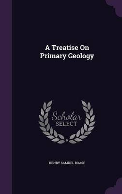 A Treatise on Primary Geology by Henry Samuel Boase