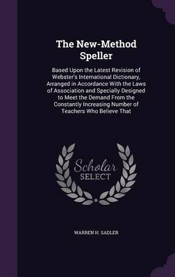 The New-Method Speller Based Upon the Latest Revision of Webster's International Dictionary, Arranged in Accordance with the Laws of Association and Specially Designed to Meet the Demand from the Cons by Warren H Sadler