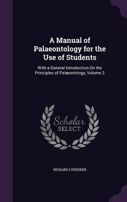 A Manual of Palaeontology for the Use of Students With a General Introduction on the Principles of Palaeontology, Volume 2 by Richard Lydekker