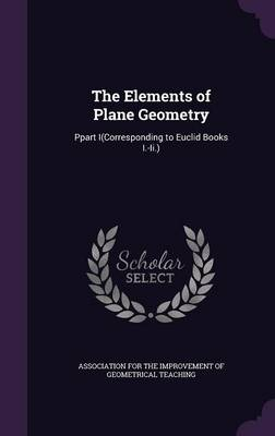 The Elements of Plane Geometry Ppart I(corresponding to Euclid Books I.-II.) by Association for the Improvement of Geome