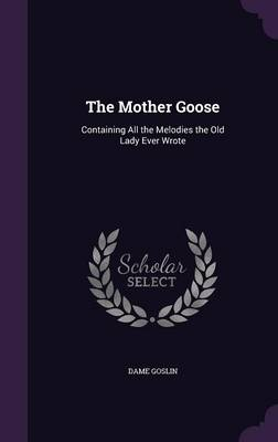 The Mother Goose Containing All the Melodies the Old Lady Ever Wrote by Dame Goslin