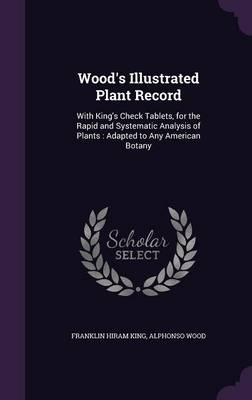 Wood's Illustrated Plant Record With King's Check Tablets, for the Rapid and Systematic Analysis of Plants: Adapted to Any American Botany by Franklin Hiram King, Alphonso Wood