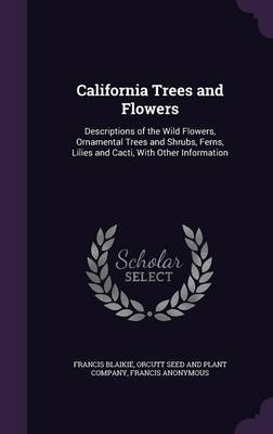 California Trees and Flowers Descriptions of the Wild Flowers, Ornamental Trees and Shrubs, Ferns, Lilies and Cacti, with Other Information by Francis Blaikie, Francis Anonymous, Orcutt Seed and Plant Company