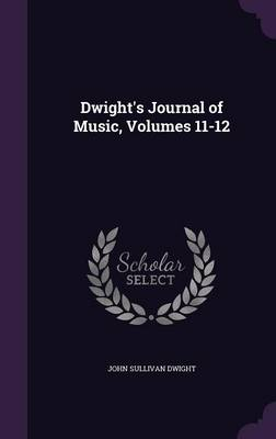 Dwight's Journal of Music, Volumes 11-12 by John Sullivan Dwight