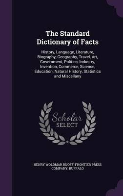 The Standard Dictionary of Facts History, Language, Literature, Biography, Geography, Travel, Art, Government, Politics, Industry, Invention, Commerce, Science, Education, Natural History, Statistics  by Henry Woldmar Ruoff, Buffalo Frontier Press Company