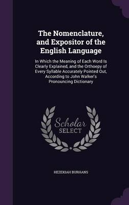 The Nomenclature, and Expositor of the English Language In Which the Meaning of Each Word Is Clearly Explained, and the Orthoepy of Every Syllable Accurately Pointed Out, According to John Walker's Pr by Hezekiah Burhans