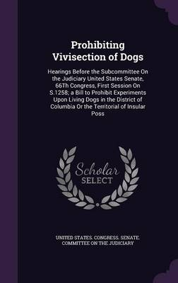 Prohibiting Vivisection of Dogs Hearings Before the Subcommittee on the Judiciary United States Senate, 66th Congress, First Session on S.1258; A Bill to Prohibit Experiments Upon Living Dogs in the D by United States Congress Senate Committ