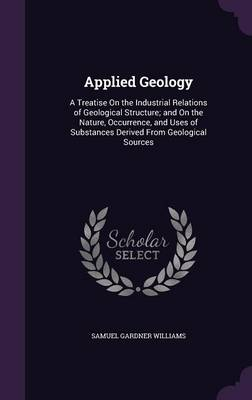 Applied Geology A Treatise on the Industrial Relations of Geological Structure; And on the Nature, Occurrence, and Uses of Substances Derived from Geological Sources by Samuel Gardner Williams