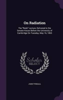 On Radiation The Rede Lecture, Delivered in the Senate-House Before the University of Cambridge on Tuesday, May 16, 1865 by John Tyndall