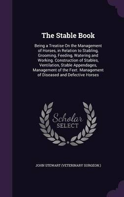 The Stable Book Being a Treatise on the Management of Horses, in Relation to Stabling, Grooming, Feeding, Watering and Working. Construction of Stables, Ventilation, Stable Appendages, Management of t by Division of Medical Microbiology John (Senior Lecturer, Department of Medical Microbiology, University of Edinburgh Me Stewart